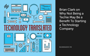 Brian Clark on Why Not Being a Techie May Be a Benefit To Starting a Technology Company